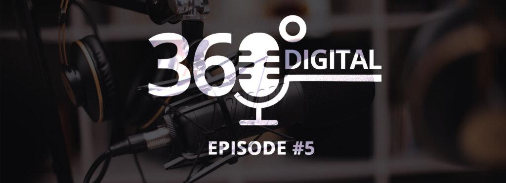 360 Digital Podcast #5